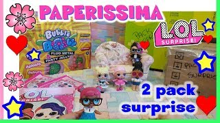 PAPERISSIMA LOL SURPRISE, le nostre papere, BUBBLE BALL e 2 Pack surprise by Lara e Babou