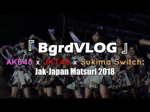 『 BgrdVLOG』AKB48 x JKT48 x Sukima Switch: Jak-Japan Matsuri 2018