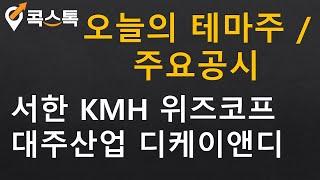 [주식][오늘의테마주/주요공시] 서한, KMH, 위즈코…