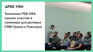 Телеканал РБК-УФА принял участие в семинаре для деловых СМИ Урала и Поволжья