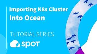 1. Importing K8s Cluster Into Ocean | Spotinst Tutorial Series