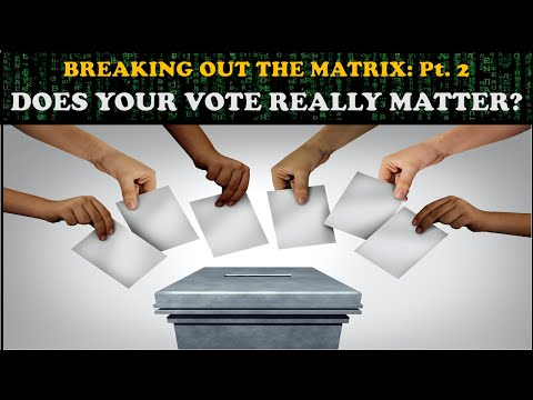 BREAKING OUT THE MATRIX (Pt. 2): DOES YOUR VOTE REALLY MATTER?