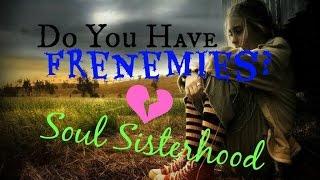 Soul Sisterhood: DO YOU HAVE FRENEMIES?