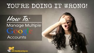 You're Doing it Wrong! Managing/Toggling Between Multiple Google Accounts