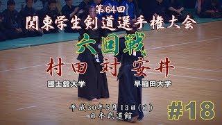 #18【6回戦】村田(國士舘大)×安井(早稲田大)【H30第64回関東学生剣道選手権大会】64th Kanto University Kendo Championship Tournament