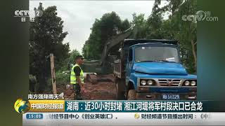 [中国财经报道]南方强降雨天气 湖南:近30小时封堵 湘江河堤将军村段决口已合龙| CCTV财经