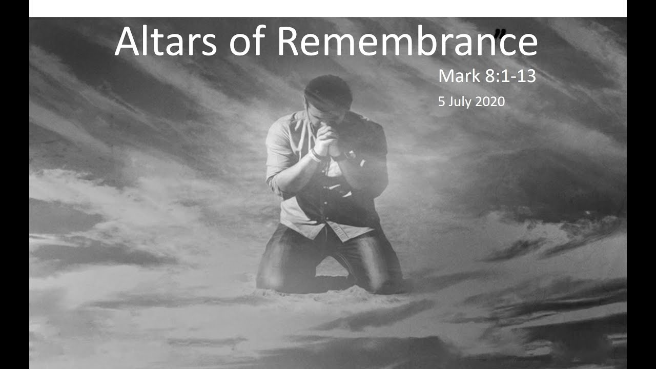 The altars of remembrance! Mark 8:1-13 - 5 July 20