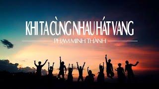 Khi ta cùng nhau hát vang-Phạm Minh Thành