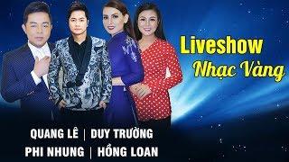 LIVESHOW NHẠC VÀNG TRỮ TÌNH HAY NHẤT 2018 | Duy Trường ft. Quang Lê, Phi Nhung, Dương Hồng Loan