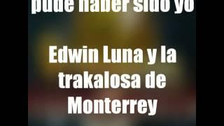 PUDE HABER SIDO YO ( LETRA ) - EDWIN LUNA Y LA TRAKALOSA DE MONTERREY