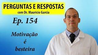 Motivação é besteira - Perguntas e respostas com Dr Mauricio Garcia ep 154
