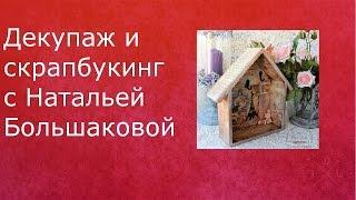 Декупаж и скрапбукинг с Натальей Большаковой