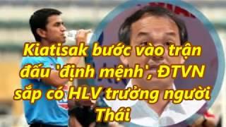 Kiatisak bước vào trận  đấu 'định mệnh', ĐTVN  sắp có HLV trưởng người  Thái
