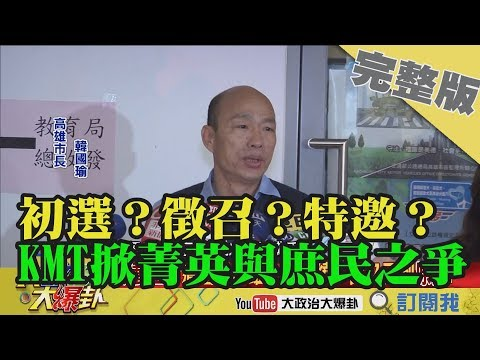 2019.04.20大政治大爆卦完整版(上)初選?徵召?特邀?KMT掀菁英與庶民之爭!