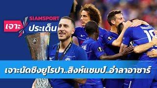 เจาะสาเหตุเชลซีแชมป์ยูโรปา และการอำลาอาซาร์ | Siamsport เจาะประเด็น