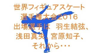 世界フィギュアスケート選手権大会2016、出場選手は 羽生結弦、浅田真央、宮原知子、それから・・・