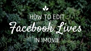 How To Edit FB Lives in iMovie