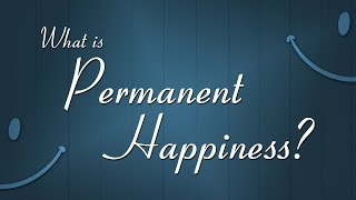 What is Permanent Happiness?
