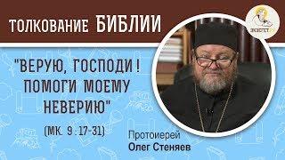 """Воскресное Евангелие. """"Верую, Господи ! Помоги моему неверию"""" (Мк. 9:17-31). Протоиерей Олег Стеняев"""