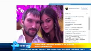 Александр Овечкин женится на дочери Веры Глаголевой
