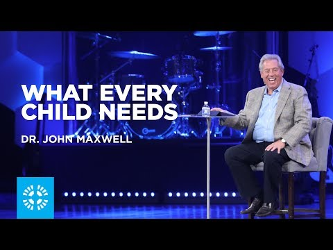 What Every Child Needs  Dr. John Maxwell