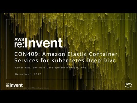 AWS re:Invent 2017: Deep Dive into Amazon EKS (CON409)