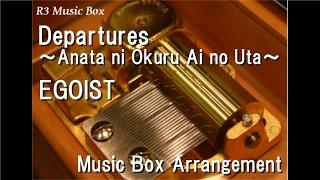 Departures ~Anata ni Okuru Ai no Uta~/EGOIST [Music Box] (Anime