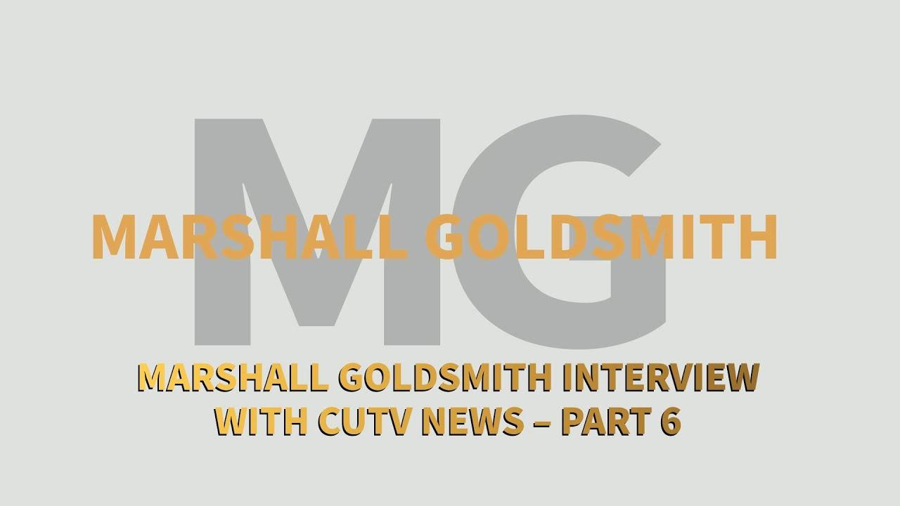 Marshall Goldsmith Interview with CUTV News – Part 6