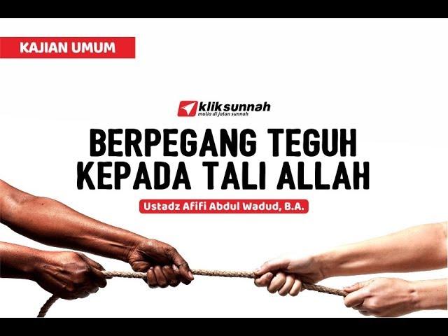 Berpegang Teguh Kepada Tali Allah -  Ustadz Afifi Abdul Wadud, B.A.