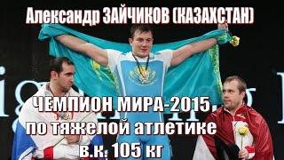 А.Зайчиков (Каз) - Чемпион мира-2015 тяжелая атлетика / Weightlifting worlds champion