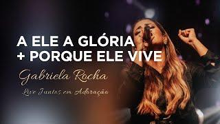 Gabriela Rocha | A Ele a Glória / Porque Ele Vive | Live Juntos em Adoração