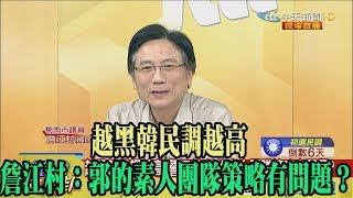 【精彩】越黑韓民調越高 詹江村:郭的素人團隊策略有問題?