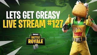 LETS GET GREASY! - FORTNITE - LIVE STREAM #127