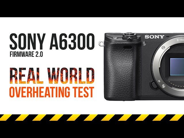 Sony a6300 Firmware 2.0 | Real World Overheating Test in 4K