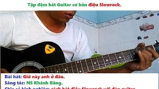 GIỜ NÀY ANH Ở ĐÂU guitar Slowrock và kinh nghiệm cách hát điệu Slowrock với đàn guitar