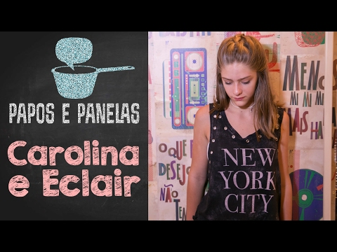 Carolina e Eclair || Valentina Schulz || Papos e Panelas