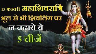 13 फरवरी महाशिवरात्रि भूल से भी शिवलिंग पर न चढ़ाये ये 5 चीजें, Astrology tips in hindi