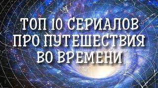 ТОП 10 СЕРИАЛОВ ПРО ПУТЕШЕСТВИЯ ВО ВРЕМЕНИ ЗА ПОСЛЕДНЕЕ ДЕСЯТИЛЕТИЕ (НА 2018 ГОД)