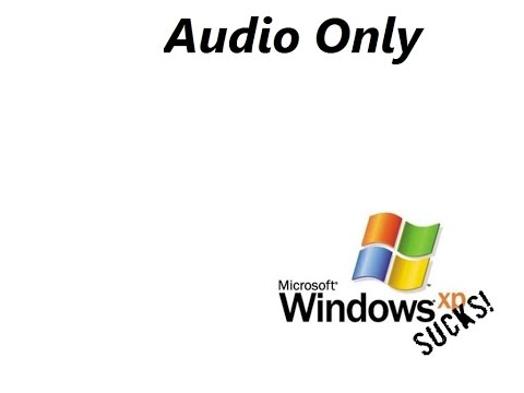 Why I Hate Windows XP (Audio Only)