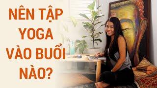 Nên tập yoga vào lúc nào, vào buổi nào thì phù hợp? | Yogi trả lời