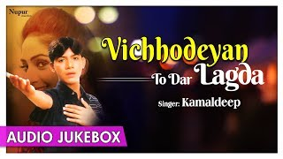 Vichhodeyan Ton Dar Lagda Jukebox | Kamaldeep | Sad Songs | Audio Jukebox | Punjabi Songs Collectons