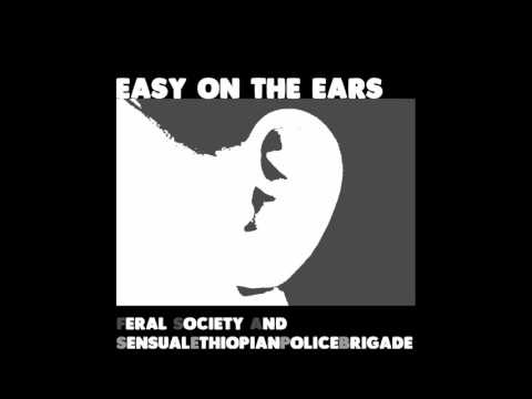 Feral Society & SensualEthiopianPoliceBrigade - Easy On The Ears (Full Album)