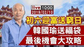 【完整公開】初六迎富日 韓國瑜送福袋最後機會 大攻略