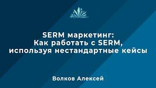 SERM маркетинг: Как работать с SERM, используя нестандартные кейсы