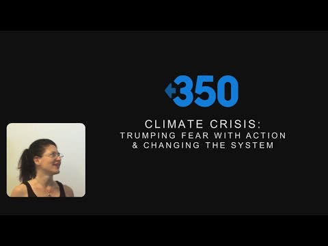 Climate Crisis: Trumping Fear With Action & Changing The System - Jennifer Wells