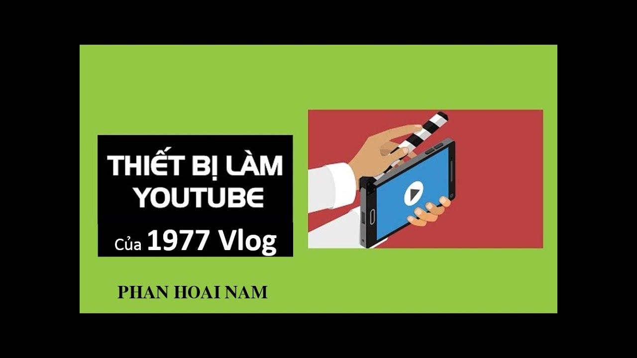 1977 Vlog làm Youtube bằng thiết bị gì