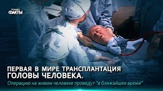 ПЕРВАЯ В МИРЕ ТРАНСПЛАНТАЦИЯ ГОЛОВЫ ЧЕЛОВЕКА...