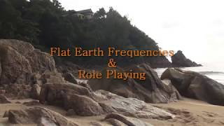 Flat Earth Frequencies & Role Playing