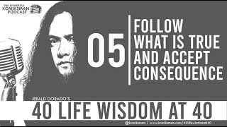40 Life Wisdom at 40 #5: Follow What is TRUE and Accept CONSEQUENCE