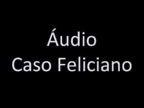 Áudio Caso Feliciano